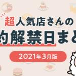 【2021年3月版】超人気店さん予約受付開始情報まとめ